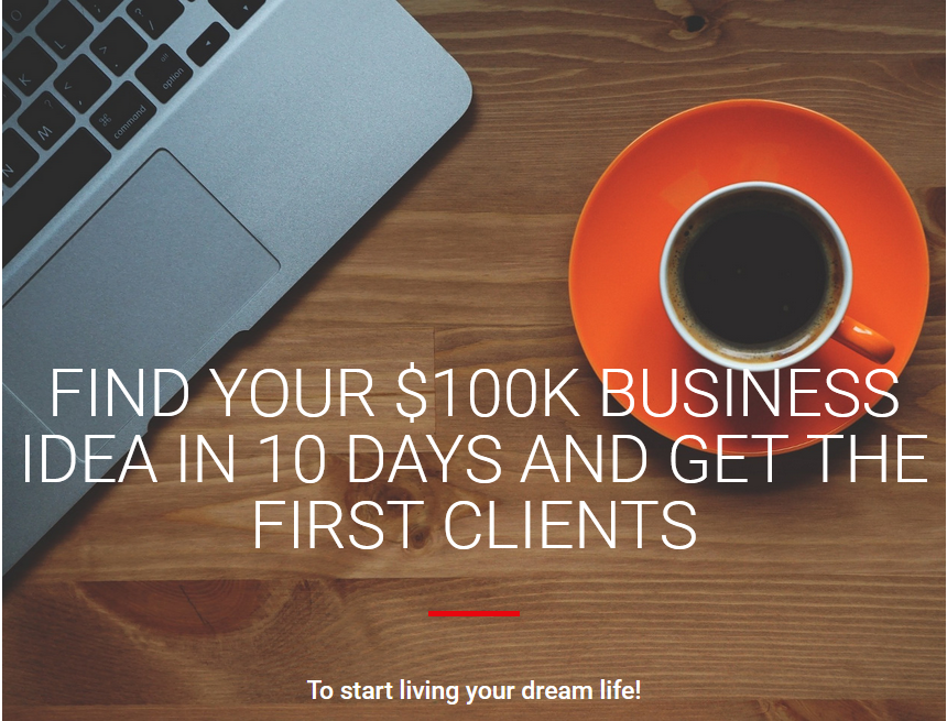 Find Your $100k Business Idea In 10 Days And Get The First Clients To Start Living Your Dream Life