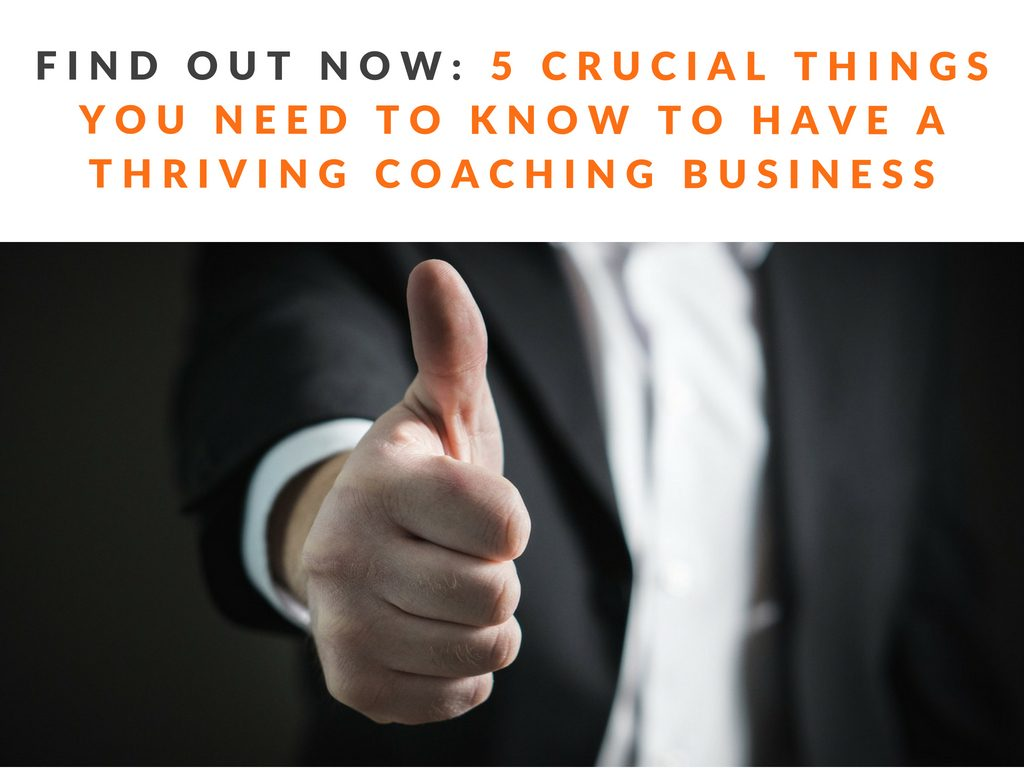 5 Crucial things you need to know to have a Thriving Coaching Business